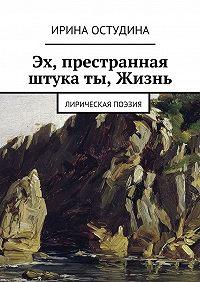 Ирина Остудина -Эх, престранная штука ты, Жизнь. Лирическая поэзия