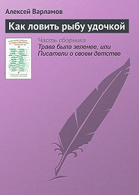 Алексей Варламов - Как ловить рыбу удочкой