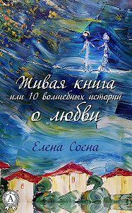 Елена Сосна -Живая книга, или 10 волшебных историй о любви