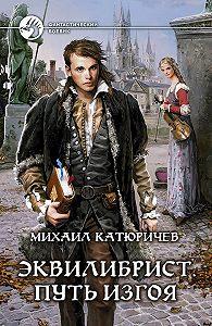 Михаил Катюричев - Эквилибрист. Путь изгоя