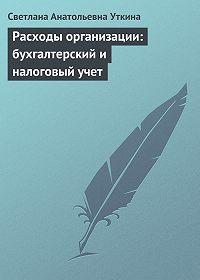 Светлана Анатольевна Уткина - Расходы организации: бухгалтерский и налоговый учет