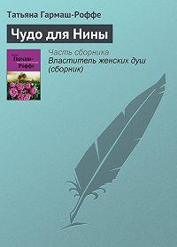 Татьяна Гармаш-Роффе -Чудо для Нины