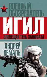 Андрей Кемаль - ИГИЛ. Зловещая тень Халифата