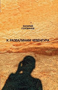 Василий Голованов -К развалинам Чевенгура