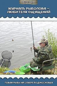 Игорь Плиев -Журналъ рыболова – любителя ощущений. Ловля рыбы на севере Подмосковья