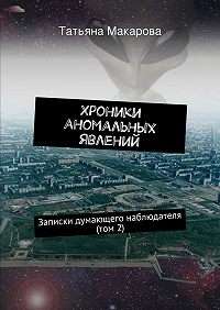 Татьяна Макарова -Хроники аномальных явлений. Записки думающего наблюдателя (том 2)