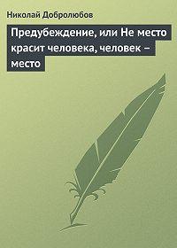 Николай Добролюбов -Предубеждение, или Не место красит человека, человек – место