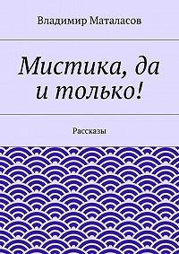 Владимир Маталасов - Мистика, да итолько!