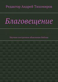 Андрей Тихомиров -Благовещение. Научное построчное объяснение Библии