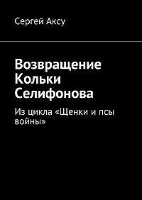 Сергей Аксу - Возвращение Кольки Селифонова. Рассказ