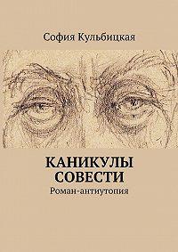 София Кульбицкая -Каникулы совести. Роман-антиутопия