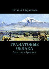 Наталья Образцова -Гранатовые облака. Зарисовки Армении
