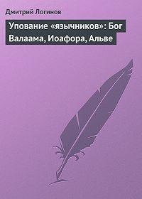 Дмитрий Логинов -Упование «язычников»: Бог Валаама, Иоафора, Альве