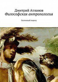 Дмитрий Атлантов - Философская антропология
