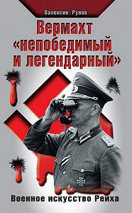 Валентин Рунов -Вермахт «непобедимый и легендарный». Военное искусство Рейха