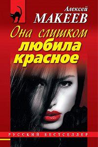 Алексей Макеев -Она слишком любила красное