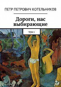 Петр Котельников - Дороги, нас выбирающие. ТомI