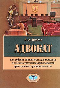 Анатолий Власов -Адвокат как субъект обязанности доказывания в административном, гражданском, арбитражном судопроизводстве