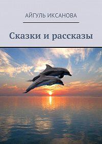 Айгуль Иксанова - Сказки и рассказы