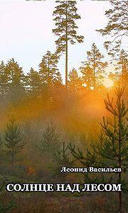 Леонид Васильев -Солнце над лесом (сборник)