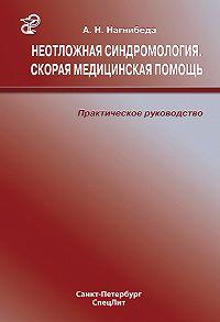 Анатолий Нагнибеда -Неотложная синдромология. Скорая медицинская помощь. Практическое руководство