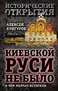 Алексей Кунгуров -Киевской Руси не было. О чём молчат историки