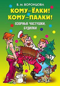 Валерия Михайловна Воронцова - Кому – ёлки! Кому – палки! Озорные частушки, будилки