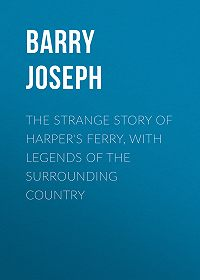 Joseph Barry -The Strange Story of Harper's Ferry, with Legends of the Surrounding Country