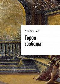 Андрей Бат - Город свободы