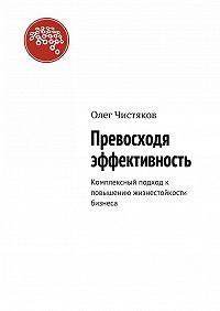 Олег Чистяков -Превосходя эффективность. Комплексный подход к повышению жизнестойкости бизнеса