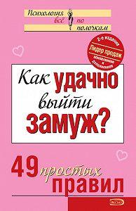 Коллектив Авторов - Как удачно выйти замуж? 49 простых правил