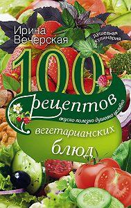 Ирина Вечерская -100 рецептов вегетарианских блюд. Вкусно, полезно, душевно, целебно