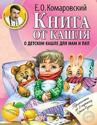 Евгений Комаровский -Книга от кашля. О детском кашле для мам и пап