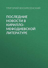 Григорий Воскресенский -Последние новости в кирилло-мефодиевской литературе