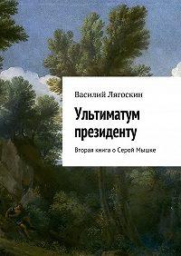Василий Лягоскин -Ультиматум президенту. Вторая книга оСерой Мышке