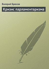 Валерий Брюсов - Кризис парламентаризма