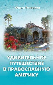 Ольга Рожнёва -Удивительное путешествие в православную Америку