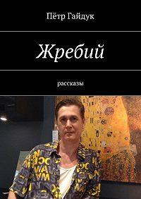 Пётр Гайдук -Жребий. Рассказы