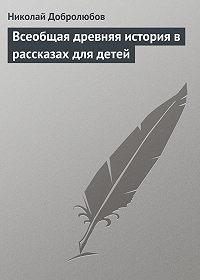 Николай Добролюбов -Всеобщая древняя история в рассказах для детей