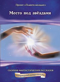 Коллектив Авторов -Место под звёздами: сборник фантастических рассказов