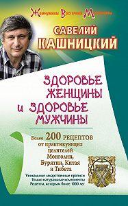 Савелий Кашницкий -Здоровье женщины и здоровье мужчины. Более 200 рецептов от практикующих целителей Монголии, Китая, Бурятии и Тибета