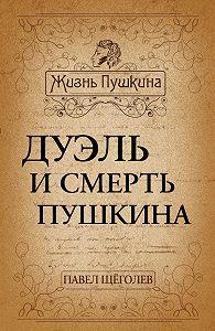 Павел Щеголев - Дуэль и смерть Пушкина