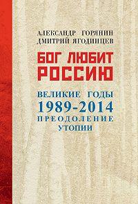 Александр Борисович Горянин -Бог любит Россию. Великие годы 1989–2014. Преодоление утопии