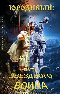 Николай Шмигалев -Юродивый: путь звездного воина