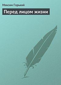 Максим Горький -Перед лицом жизни