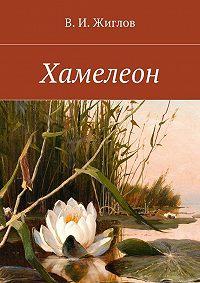 В. Жиглов -Хамелеон. Рассказы для детей