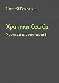 Матвей Рахвалов -Хроники Сестёр. Хроника вторая частьII