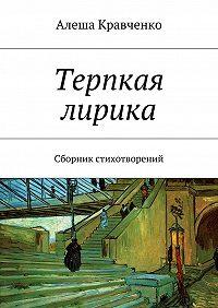 Алеша Кравченко - Терпкая лирика. Сборник стихотворений
