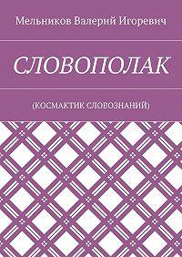 Валерий Мельников -СЛОВОПОЛАК. (КОСМАКТИК СЛОВОЗНАНИЙ)