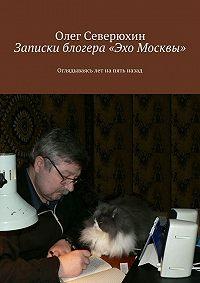 Олег Северюхин - Записки блогера «Эхо Москвы»